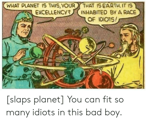 Can Fit: WHAT PLANET 1S THIS, VOUR  EXCELLENCY3  THAT ISEARTH. IT IS  INHABITED By A RACE  OF IDIOTS! [slaps planet] You can fit so many idiots in this bad boy.