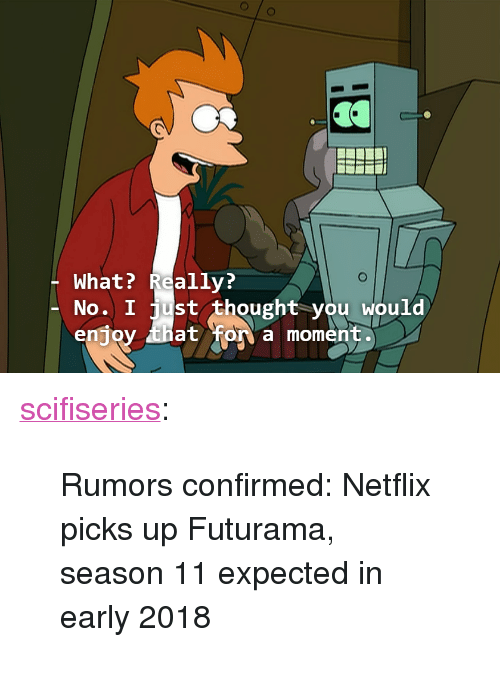 """season 11: What? Really?  No. I just thought you Would  enjoy tha  at for a moment. <p><a href=""""http://scifiseries.tumblr.com/post/154130841924/rumors-confirmed-netflix-picks-up-futurama"""" class=""""tumblr_blog"""">scifiseries</a>:</p>  <blockquote><p>Rumors confirmed: Netflix picks up Futurama, season 11 expected in early 2018</p></blockquote>"""