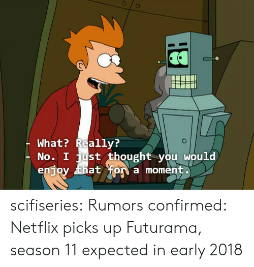 season 11: What? Really?  No. I just thought you would  enjoy that fon a moment scifiseries:  Rumors confirmed: Netflix picks up Futurama, season 11 expected in early 2018