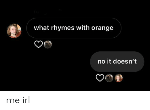 Orange: what rhymes with orange  no it doesn't me irl