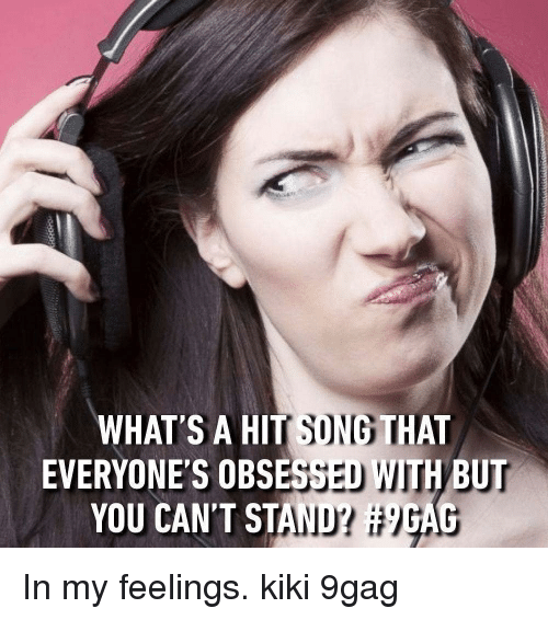 9gag, Memes, and In My Feelings: WHAT S A HIT SONG THAT  EVERYONE'S OBSESSED WITH BUT  YOU CAN'T STAND? In my feelings. kiki 9gag