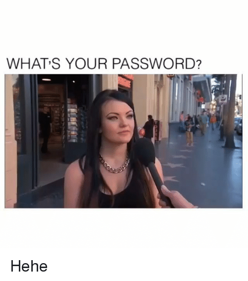 Memes, 🤖, and What: WHAT S YOUR PASSWORD? Hehe