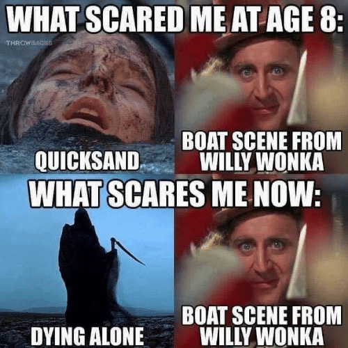 willy: WHAT SCARED ME AT AGE 8  BOAT SCENE FROM  QUICKSANDWILLY WONKA  WHAT SCARES ME NOW  BOAT SCENE FROM  WILLY WONKA  DYING ALONE