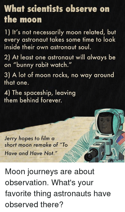 """Observative: What scientists observe on  the moon  1) It's not necessarily moon related, but  every astronaut takes some time to look  inside their own astronaut soul  2) At least one astronaut will always be  on """"bunny rabit watch.""""  3) A lot of moon rocks, no way around  that one.  4) The spaceship, leaving  them behind forever.  Jerry hopes to film a  short moon remake of """"To  Have and Have Not Moon journeys are about observation.  What's your favorite thing astronauts have observed there?"""