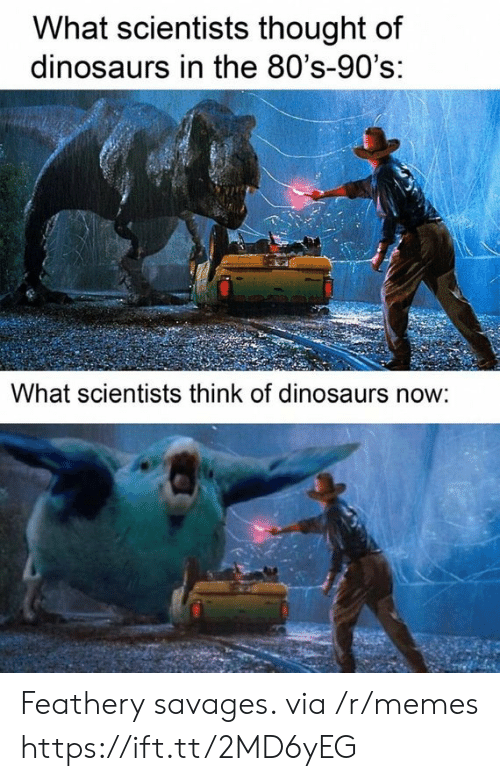 80s, Memes, and Dinosaurs: What scientists thought of  dinosaurs in the 80's-90's:  What scientists think of dinosaurs now: Feathery savages. via /r/memes https://ift.tt/2MD6yEG