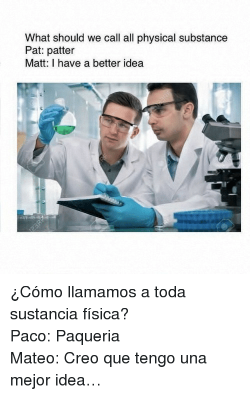 Fisica: What should we call all physical substance  Pat: patter  Matt: I have a better idea <p>¿Cómo llamamos a toda sustancia física?</p><p>Paco: Paqueria</p><p>Mateo: Creo que tengo una mejor idea&hellip;</p>