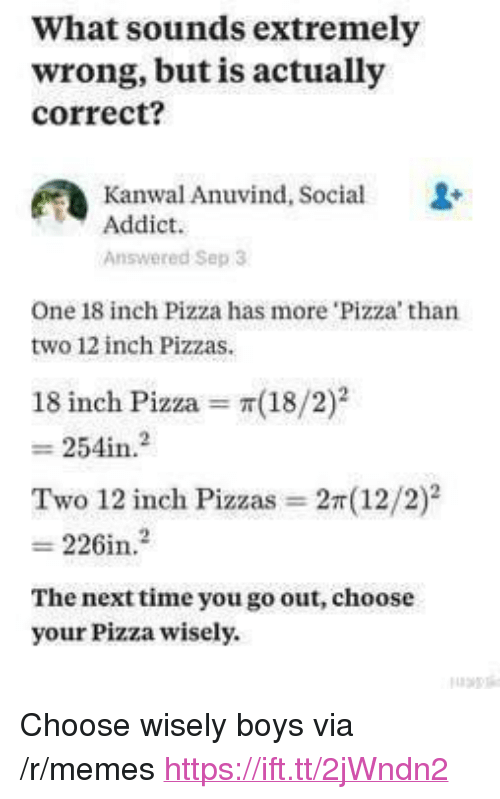 """Memes, Pizza, and Boys: What sounds extremely  wrong, but is actually  correct?  Kanwal Anuvind, Social  Addict.  Answered Sep 3  One 18 inch Pizza has more 'Pizza' than  two 12 inch Pizzas  18 inch Pizza π(18/2)2  Two 12 inch Pizzas = 2r(12/2)2  226in.2  The nexttime you go out, choose  your Pizza wisely. <p>Choose wisely boys via /r/memes <a href=""""https://ift.tt/2jWndn2"""">https://ift.tt/2jWndn2</a></p>"""