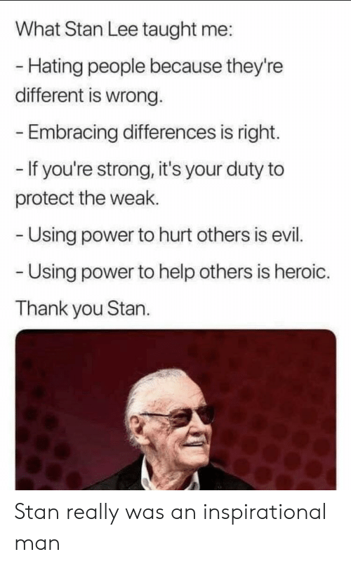 Hating People: What Stan Lee taught me:  - Hating people because they're  different is wrong.  Embracing differences is right.  - If you're strong, it's your duty to  protect the weak.  Using power to hurt others is evil.  Using power to help others is heroic.  Thank you Stan. Stan really was an inspirational man