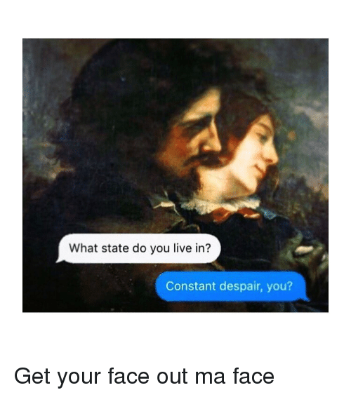 Live, Classical Art, and Despair: What state do you live in?  Constant despair, you? Get your face out ma face