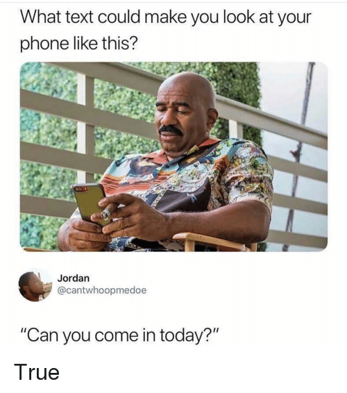 "Funny, Phone, and True: What text could make you look at your  phone like this?  Jordan  @cantwhoopmedoe  ""Can you come in today?"" True"