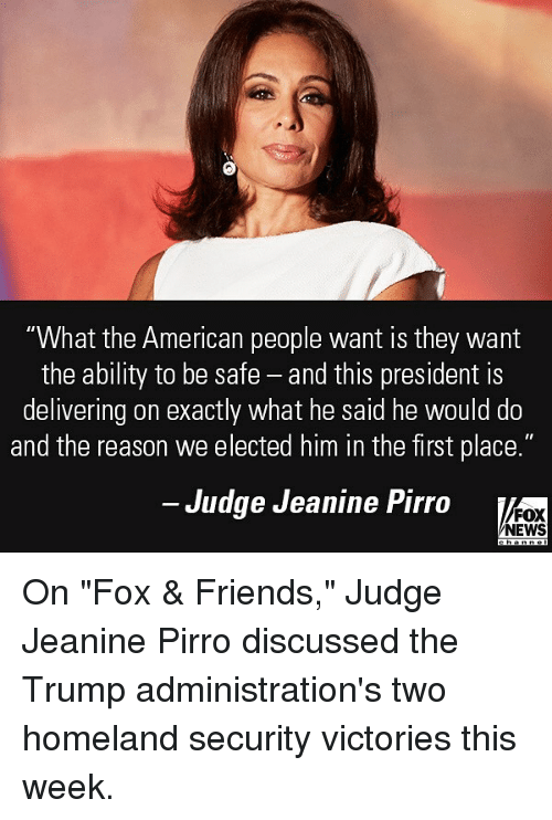 """Friends, Memes, and News: """"What the American people want is they wamt  the ability to be safe - and this president is  delivering on exactly what he said he would do  and the reason we elected him in the first place.""""  Judge Jeanine Pirro  FOX  NEWS On """"Fox & Friends,"""" Judge Jeanine Pirro discussed the Trump administration's two homeland security victories this week."""