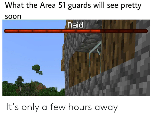 Reddit, Soon..., and Area 51: What the Area 51 guards will see  pretty  Soon  Raid It's only a few hours away
