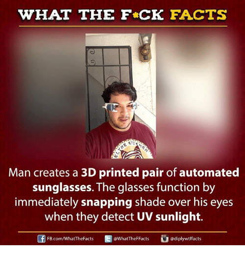 autom: WHAT THE FCK FACTS  KITE  Man creates a 3D printed pair of automated  sunglasses. The glasses function by  immediately snapping shade over his eyes  when they detect UV sunlight.  adiplywtffacts  FB.com/WhatThe Facts  WhatTheFFacts