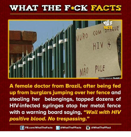 """Hiv Positive: WHAT THE FCK FACTS  MURO  HIV t  Image source: Reddit  A female doctor from Brazil, after being fed  up from burglars jumping over her fence and  stealing her belongings, tapped dozens of  HIV-infected syringes atop her metal fence  with a warning board saying,  """"Wall with HIV  positive blood. No trespassing.""""  Gf FB.com/WhatThe Facts  @What The FFacts  WhatTheFFact"""