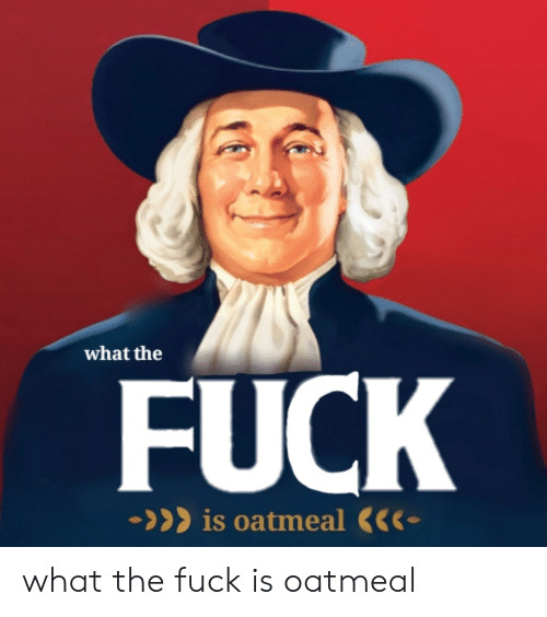 Fuck, Oatmeal, and What: what the  FUCK  >is oatemeal what the fuck is oatmeal