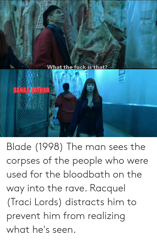 traci lords: What the fuck is that?  PPER  SANAALATHAN Blade (1998) The man sees the corpses of the people who were used for the bloodbath on the way into the rave. Racquel (Traci Lords) distracts him to prevent him from realizing what he's seen.