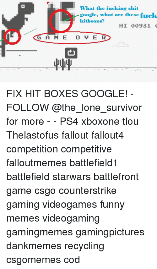 Boxing, Google, and Memes: What the fucking shit  google, what are these fuels  hit boxes?  HI 00931  G A M E O V E R FIX HIT BOXES GOOGLE! - FOLLOW @the_lone_survivor for more - - PS4 xboxone tlou Thelastofus fallout fallout4 competition competitive falloutmemes battlefield1 battlefield starwars battlefront game csgo counterstrike gaming videogames funny memes videogaming gamingmemes gamingpictures dankmemes recycling csgomemes cod