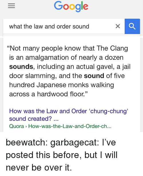 "Slamming: what the law and order sound   ""Not many people know that The Clang  is an amalgamation of nearly a dozer  sounds, including an actual gavel, a jail  door slamming, and the sound of five  hundred Japanese monks walking  across a hardwood floor.""  35  How was the Law and Order 'chung-chung'  sound created?  Quora How-was-the-Law-and-Order-ch.. beewatch: garbagecat:  I've posted this before, but I will never be over it."