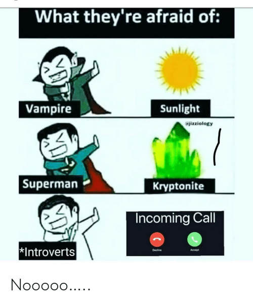 Incoming: What they're afraid of:  Vampire  Sunlight  jizziology  Kryptonite  Superman  Incoming Call  Introverts  Decline  Accept Nooooo…..