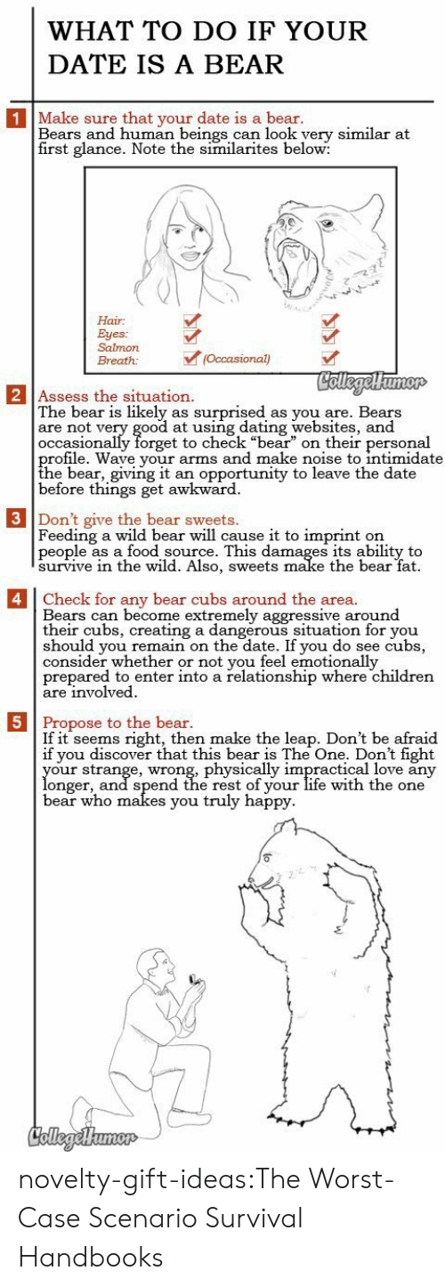 "websites: WHAT TO DO IF YOUR  DATE IS A BEAR  1 Make sure that your date is a bear.  Bears and human beings can look yery similar at  first glance. Note the similarites below:  Hair  Eyes:  Salmon  (Occasional)  Breath:  CollegelHumor  2 Assess the situation.  The bear is likely  are not very good at using dating websites, and  occasionally forget to check ""bear"" on their personal  profile. Wave your arms and make noise to intimidate  the bear, giving it  before things get awkward  surprised  as you are. Bears  as  an opportunity to leave the date  3 Don't give the bear sweets.  Feeding a wild bear will cause it to imprint  people as a food source. This damages its ability to  survive in thee wild. Also, sweets make the bear fat  on   4 Check for any bear cubs around the area.  Bears can become extremely aggressive around  their cubs, creating a dangerous situation for you  should you remain on the date. If you do see cubs,  consider whether or not you feel emotionally  prepared to enter into a relationship where children  are involved  5 Propose to the bear.  If it seems right, then make the leap. Don't be afraid  if you discover that this bear is The One. Don't fight  your strange, wrong, physically impractical love any  longer, and spend the rest of your life with the one  bear who makes you truly happy  CollegeHumer novelty-gift-ideas:The Worst-Case Scenario Survival Handbooks"