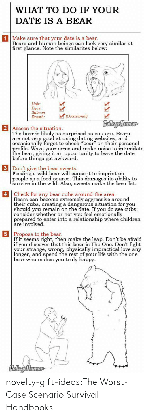 "Likely: WHAT TO DO IF YOUR  DATE IS A BEAR  1 Make sure that your date is a bear.  Bears and human beings can look yery similar at  first glance. Note the similarites below:  Hair  Eyes:  Salmon  (Occasional)  Breath:  CollegelHumor  2 Assess the situation.  The bear is likely  are not very good at using dating websites, and  occasionally forget to check ""bear"" on their personal  profile. Wave your arms and make noise to intimidate  the bear, giving it  before things get awkward  surprised  as you are. Bears  as  an opportunity to leave the date  3 Don't give the bear sweets.  Feeding a wild bear will cause it to imprint  people as a food source. This damages its ability to  survive in thee wild. Also, sweets make the bear fat  on   4 Check for any bear cubs around the area.  Bears can become extremely aggressive around  their cubs, creating a dangerous situation for you  should you remain on the date. If you do see cubs,  consider whether or not you feel emotionally  prepared to enter into a relationship where children  are involved  5 Propose to the bear.  If it seems right, then make the leap. Don't be afraid  if you discover that this bear is The One. Don't fight  your strange, wrong, physically impractical love any  longer, and spend the rest of your life with the one  bear who makes you truly happy  CollegeHumer novelty-gift-ideas:The Worst-Case Scenario Survival Handbooks"