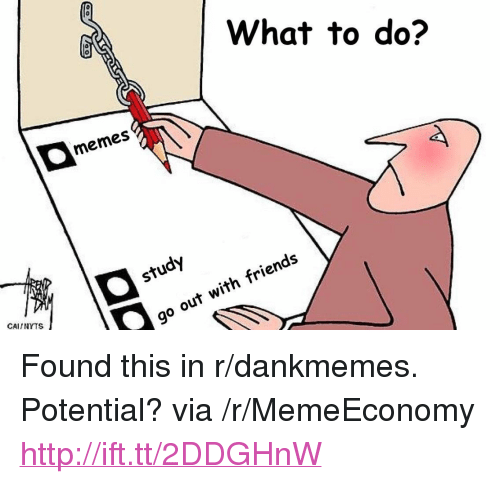 """Do Memes: What to do?  memes  study  CAINYTS  go out with friends <p>Found this in r/dankmemes. Potential? via /r/MemeEconomy <a href=""""http://ift.tt/2DDGHnW"""">http://ift.tt/2DDGHnW</a></p>"""