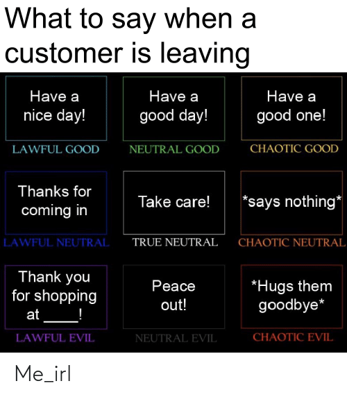 Says Nothing: What to say when a  customer is leaving  Have a  Have a  Have a  nice day!  good day!  good one!  CHAOTIC GOOD  NEUTRAL GOOD  LAWFUL GOOD  Thanks for  *says nothing*  Take care!  coming in  TRUE NEUTRAL  CHAOTIC NEUTRAL  LAWFUL NEUTRAL  Thank you  for shopping  *Hugs them  goodbye*  Peace  out!  at  CHAOTIC EVIL  LAWFUL EVIL  NEUTRAL EVIL Me_irl