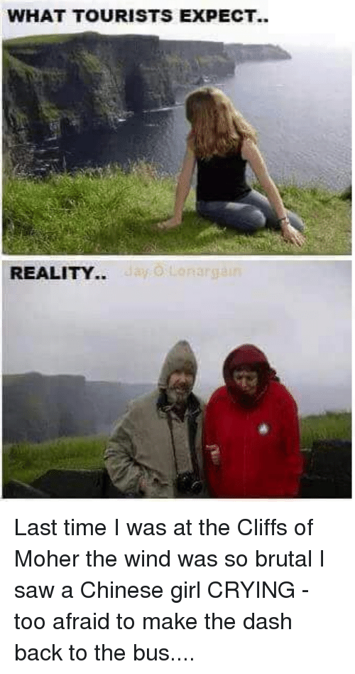 Crying, Girls, and Memes: WHAT TOURISTS EXPECT..  REALITY.. Last time I was at the Cliffs of Moher the wind was so brutal I saw a Chinese girl CRYING - too afraid to make the dash back to the bus....