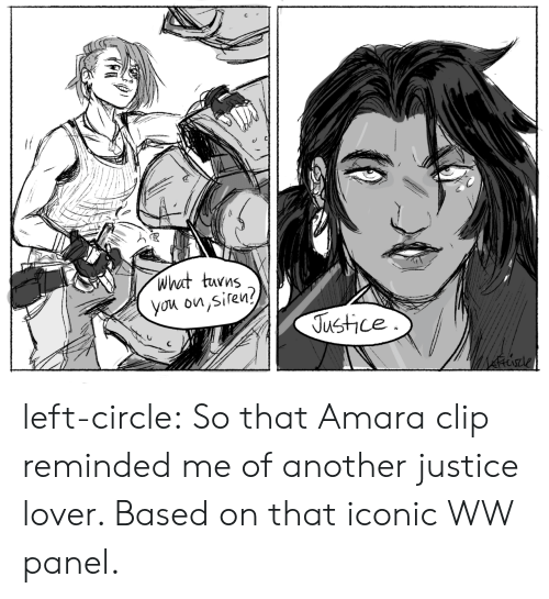 Reminded: what turns  you on,siren?  Justice left-circle:  So that Amara clip reminded me of another justice lover. Based on that iconic WW panel.