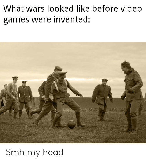Head, Smh, and Video Games: What wars looked like before video  games were invented: Smh my head