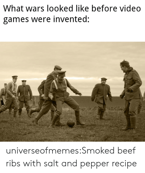 Beef, Tumblr, and Video Games: What wars looked like before video  games were invented:  TA  - .. universeofmemes:Smoked beef ribs with salt and pepper recipe
