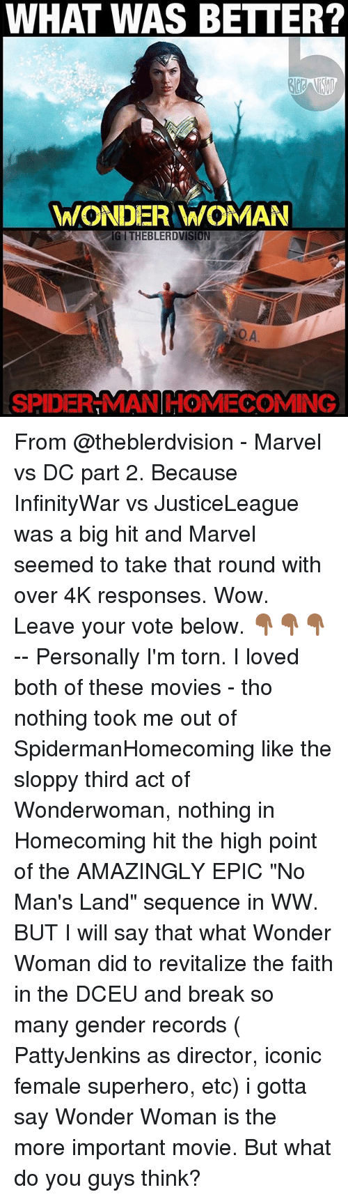 "Memes, Movies, and Spider: WHAT WAS BETTER?  WONDER WOMAN  IGITHEBLERDVISION  SPIDER-MAN HOMECOMING From @theblerdvision - Marvel vs DC part 2. Because InfinityWar vs JusticeLeague was a big hit and Marvel seemed to take that round with over 4K responses. Wow. Leave your vote below. 👇🏾👇🏾👇🏾 -- Personally I'm torn. I loved both of these movies - tho nothing took me out of SpidermanHomecoming like the sloppy third act of Wonderwoman, nothing in Homecoming hit the high point of the AMAZINGLY EPIC ""No Man's Land"" sequence in WW. BUT I will say that what Wonder Woman did to revitalize the faith in the DCEU and break so many gender records ( PattyJenkins as director, iconic female superhero, etc) i gotta say Wonder Woman is the more important movie. But what do you guys think?"