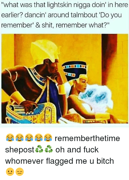 """Lightskin: """"what was that lightskin nigga doin' in here  earlier? dancin' around talmbout Do you  remember' & shit, remember what?"""" 😂😂😂😂😂 rememberthetime shepost♻♻ oh and fuck whomever flagged me u bitch 😐😑"""