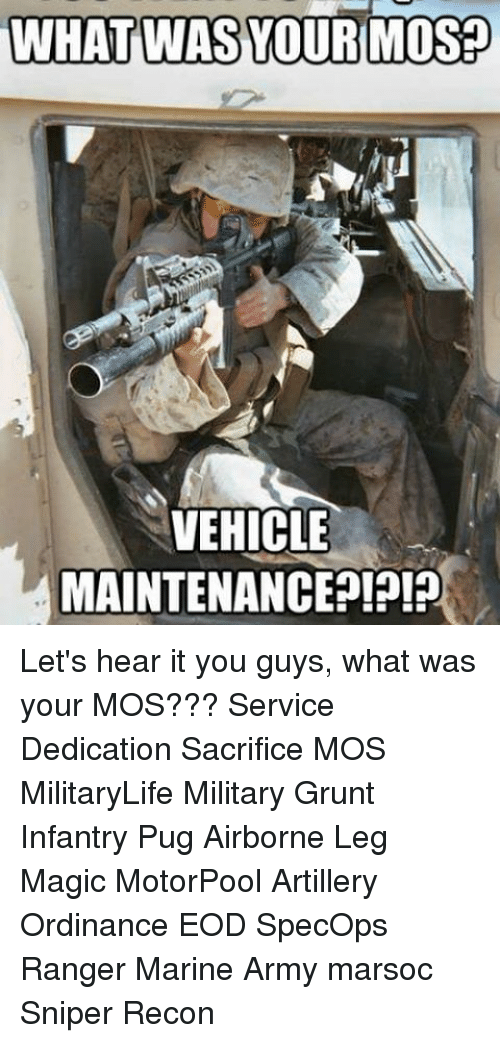 ordinance: WHAT WAS YOUR MOS  VEHICLE  MAINTENANCE Let's hear it you guys, what was your MOS??? Service Dedication Sacrifice MOS MilitaryLife Military Grunt Infantry Pug Airborne Leg Magic MotorPool Artillery Ordinance EOD SpecOps Ranger Marine Army marsoc Sniper Recon