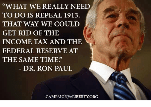 "Ron Paul: ""WHAT WE REALLY NEED  TO DO IS REPEAL 1913.  THAT WAY WE COULD  GET RID OF THE  INCOME TAX AND THE  FEDERAL RESERVE AT  THE SAME TIME""  DR. RON PAUL  CAMPAIGNfor LIBERTY ORG"