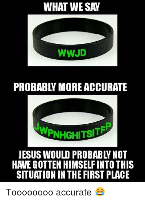wwjd: WHAT WE SAW  WWJD  WPINHGHITSITE  HAVE GOTTEN HIMSELFINTO THIS  SITUATION IN THE FIRST PLACE Toooooooo accurate 😂