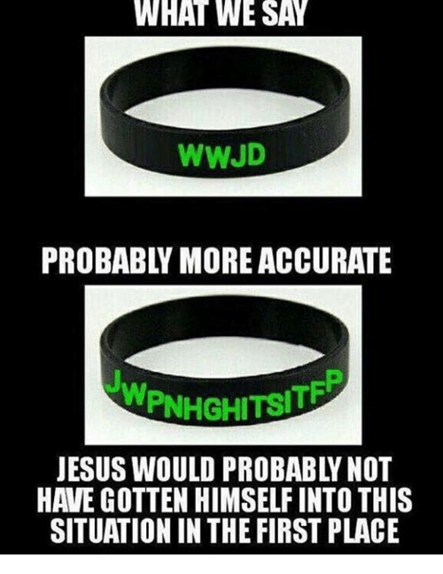 wwjd: WHAT  WE  SAY  WWJD  PROBABLY MORE ACCURATE  JESUS WOULD PROBABLY NOT  HAVE GOTTEN HIMSELF INTO THIS  SITUATION IN THE FIRST PLACE