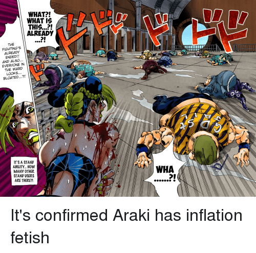fightings: WHAT?!  WHAT IS  THIS...?!  ALREADY  THE  FIGHTING'S  ALREADY  ENDED!!  AND ALSO  EVERYONE IN  THE WARD  LOOKS...  BLOATED...?!  IT S A STAND  ABLITY... HOW  MANY OTHER  STAND USERS  ARE THERE?!  WHA  DI