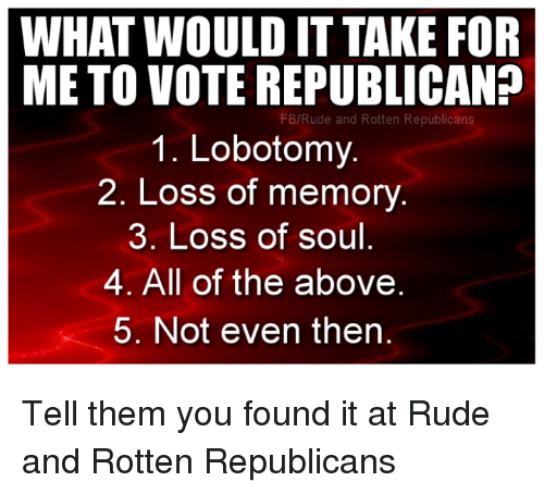 Voting Republican: WHAT WOULD IT TAKE FOR  METO VOTE REPUBLICAN?  FB/Rude and Rotten Republicans  1. Lobotomy.  2. Loss of memory  3. Loss of soul  4. All of the above  5. Not even then Tell them you found it at Rude and Rotten Republicans