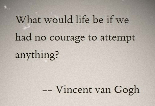 Vincent van Gogh: What would life be if we  had no courage to attempt  anything?  Vincent van  Gogh