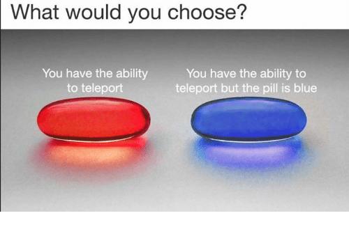 teleporter: What would you choose?  You have the ability  to teleport  You have the ability to  teleport but the pill is blue