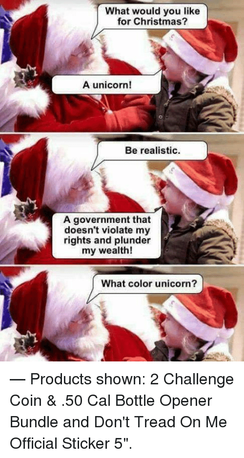 """A Unicorn: What would you like  for Christmas?  A unicorn!  Be realistic  A government that  doesn't violate my  rights and plunder  my wealth!  What color unicorn?  — Products shown: 2 Challenge Coin & .50 Cal Bottle Opener Bundle and Don't Tread On Me Official Sticker 5""""."""