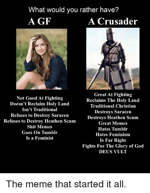 Feminism, Memes, and Would You Rather: What would you rather have?  A GF  A Crusader  Great At Fighting  Not Good At Fighting  Reclaims The Holy Land  Doesn't Reclaim Holy Land  Traditional Christian  Isn't Traditional  Destroys Saracen  Refuses to Destroy Saracen  Refuses to Destroy Heathen Scum  Destroys Heathen Scum  Great Memes  Shit Memes  Hates Tumblr  Goes On  Tumblr  Hates Feminism  Is a Feminist  Is Far Right  Fights For The Glory of God  DEUS VULT The meme that started it all.