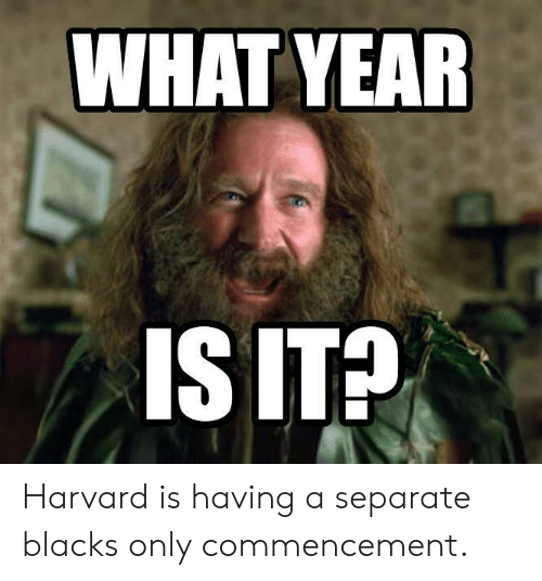 Harvard, What, and Ita: WHAT YEAR  IS ITA Harvard is having a separate blacks only commencement.
