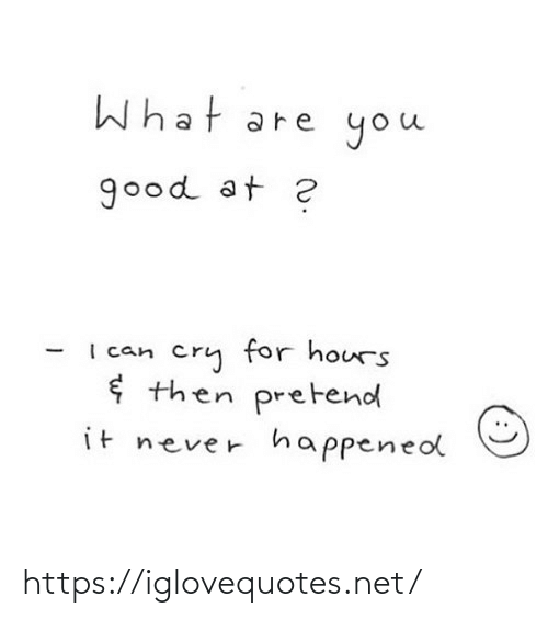 Good At: What  you  are  good at ?  cry for hours  ¢ then pretend  I can  it never  happened  (:) https://iglovequotes.net/