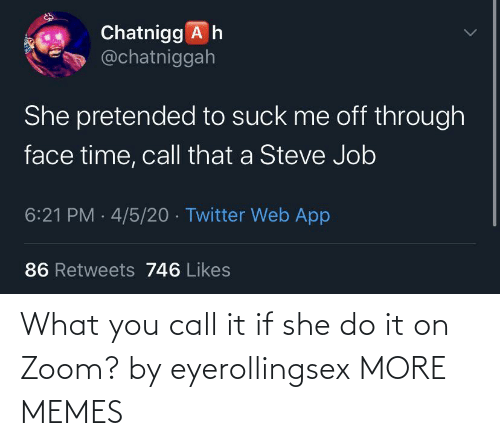 Zoom: What you call it if she do it on Zoom? by eyerollingsex MORE MEMES