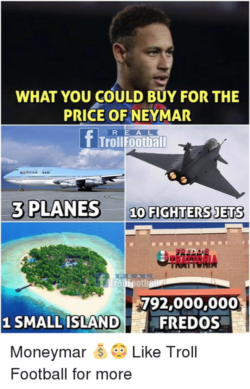 Trollings: WHAT YOU COULD BUY FOR THE  PRICE OFNEYMAR  T Trollfootball  3 PLANES 10 FIGHTERS JETS  TRATTORIA  792,000,000  FREDOS  1 SMALL ISLAND Moneymar 💰😳  Like Troll Football for more