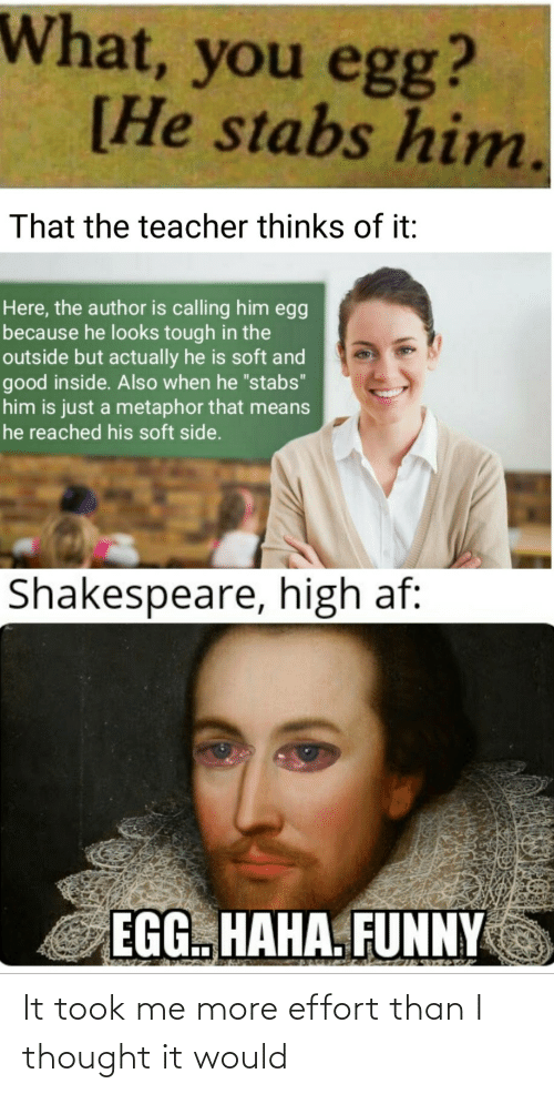 "Is Just: What, you egg?  [He stabs him.  That the teacher thinks of it:  Here, the author is calling him egg  because he looks tough in the  outside but actually he is soft and  good inside. Also when he ""stabs""  him is just a metaphor that means  he reached his soft side.  Shakespeare, high af:  EGG. HAHA. FUNNY It took me more effort than I thought it would"