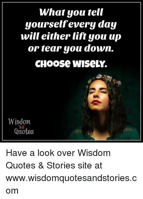 Quotes, Wisdom, and Com: What you tell  yourselfevery day  will either lift you up  or tear you downn.  CHoose wiseLY.  Wisdom  ได้  Quotes Have a look over Wisdom Quotes & Stories site at www.wisdomquotesandstories.com