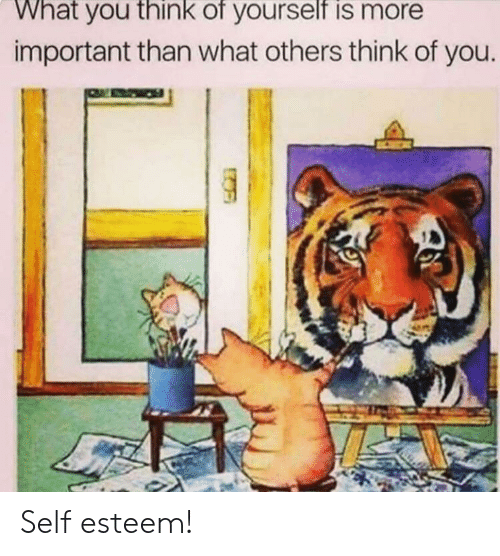 think of you: What you think of yourself is more  important than what others think of you Self esteem!
